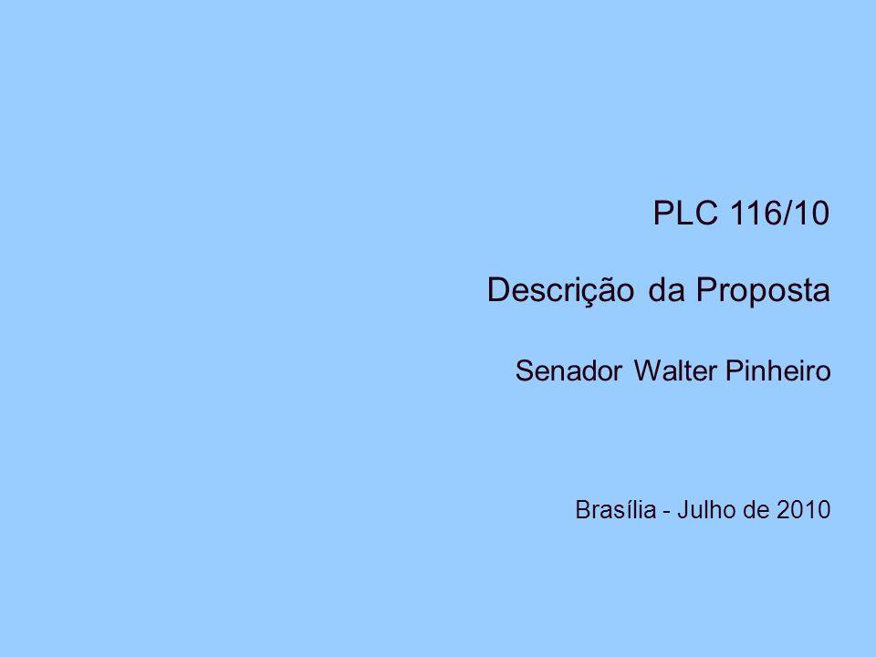 PLC 116/10 Descrição da Proposta Senador Walter Pinheiro Brasília - Julho de 2010