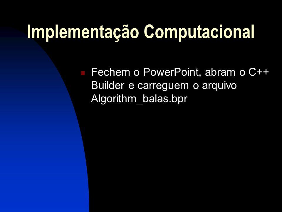 Implementação Computacional Fechem o PowerPoint, abram o C++ Builder e carreguem o arquivo Algorithm_balas.bpr
