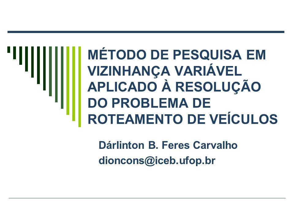 MÉTODO DE PESQUISA EM VIZINHANÇA VARIÁVEL APLICADO À RESOLUÇÃO DO PROBLEMA DE ROTEAMENTO DE VEÍCULOS Dárlinton B. Feres Carvalho dioncons@iceb.ufop.br