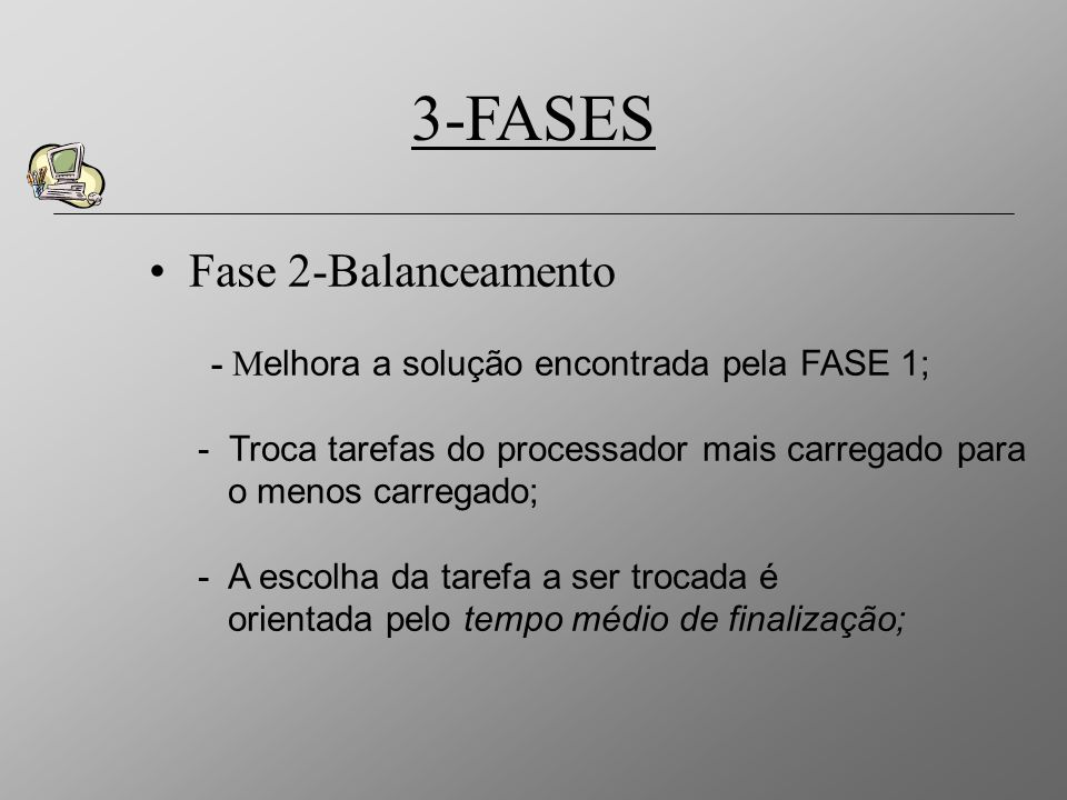 3-FASES Fase 3-Duplas Trocas - I ncorporar novas soluções ao espaço de busca; - Melhor troca envolvendo uma tarefa do processador mais carregado e uma de outro processador; - Volta para a FASE 2; - A escolha das tarefas a serem trocadas é orientada pela diferença dos tempos de processamento entre elas;