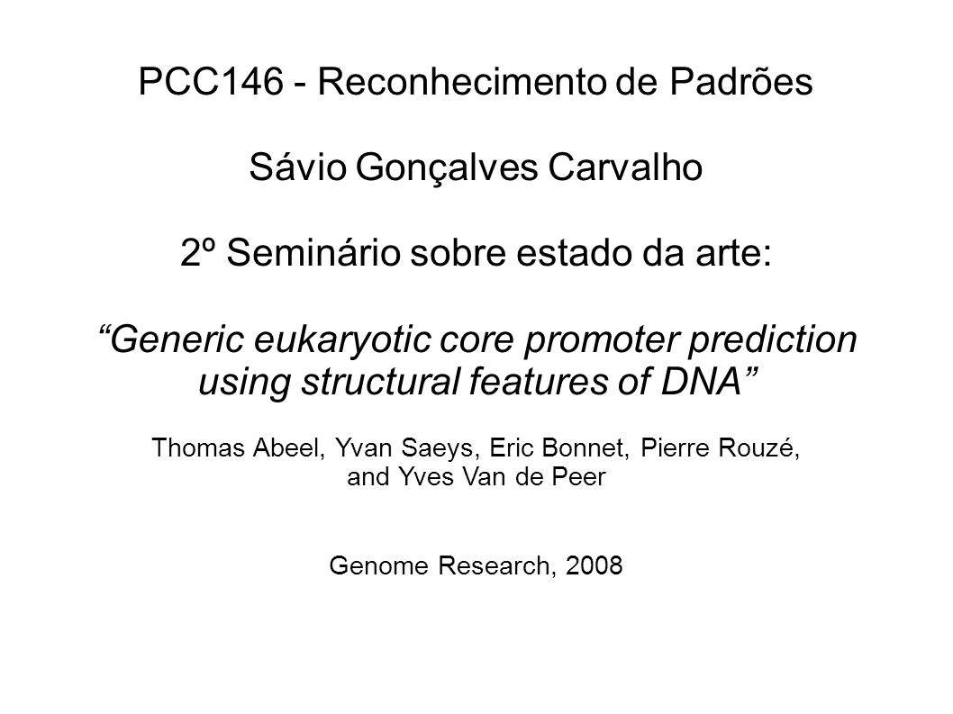 PCC146 - Reconhecimento de Padrões Sávio Gonçalves Carvalho 2º Seminário sobre estado da arte: Generic eukaryotic core promoter prediction using structural features of DNA Thomas Abeel, Yvan Saeys, Eric Bonnet, Pierre Rouzé, and Yves Van de Peer Genome Research, 2008