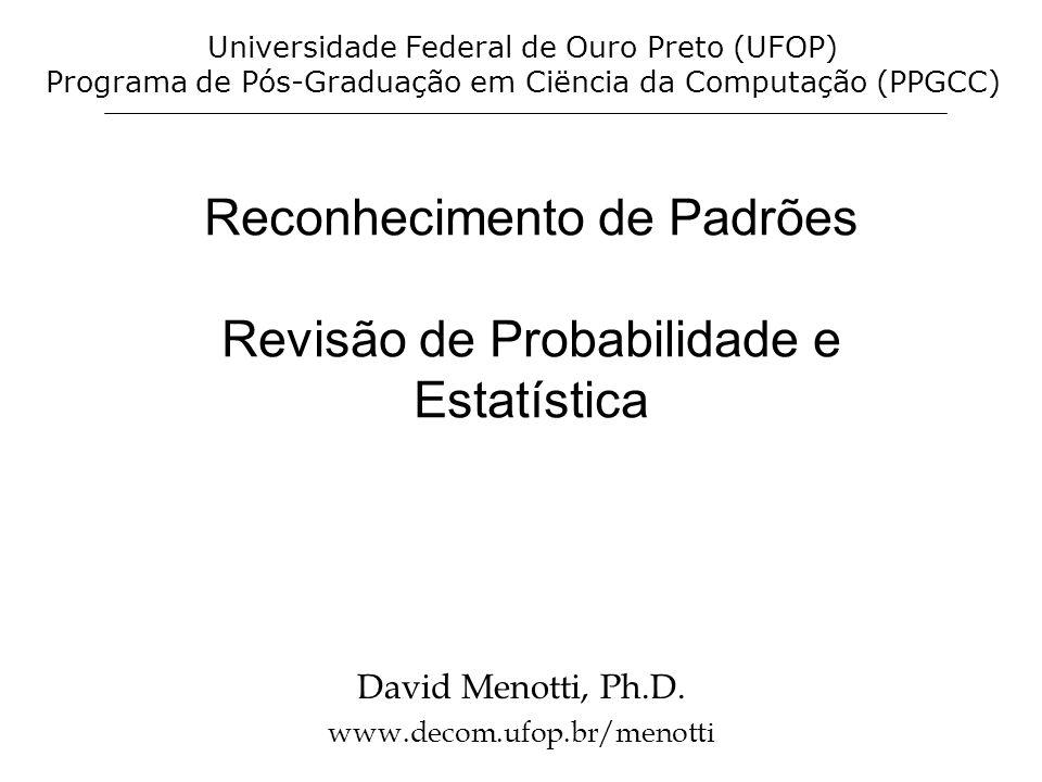 Reconhecimento de Padrões Revisão de Probabilidade e Estatística David Menotti, Ph.D. www.decom.ufop.br/menotti Universidade Federal de Ouro Preto (UF
