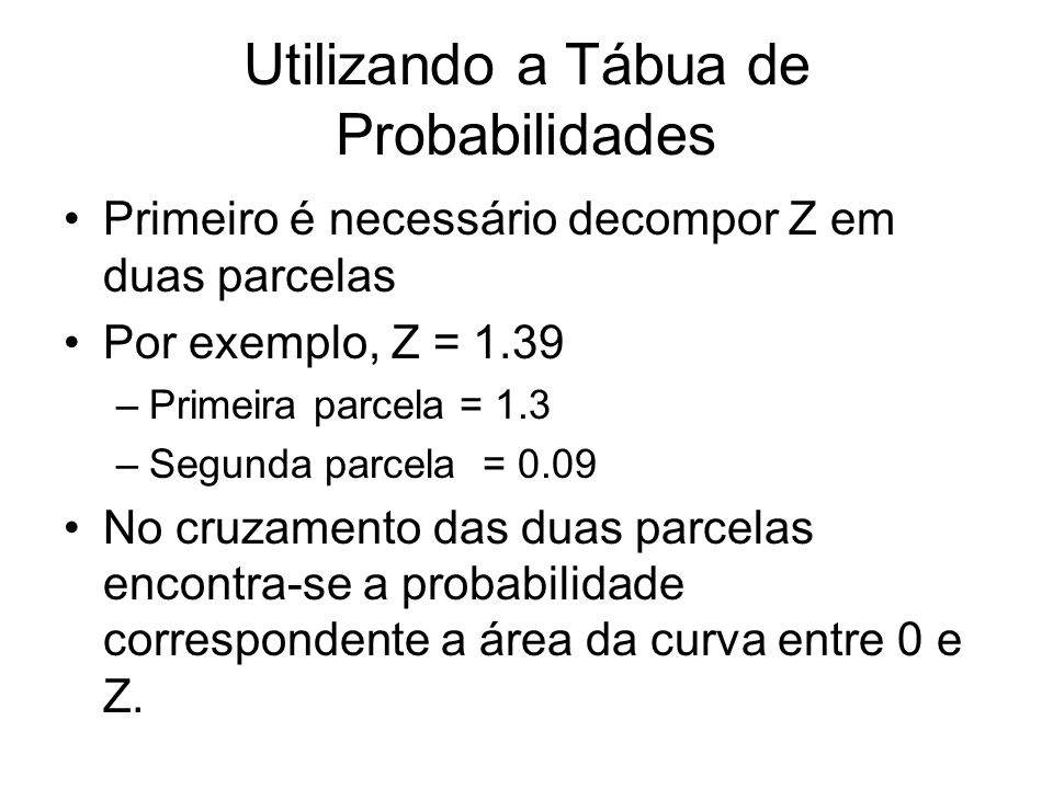 Utilizando a Tábua de Probabilidades Primeiro é necessário decompor Z em duas parcelas Por exemplo, Z = 1.39 –Primeira parcela = 1.3 –Segunda parcela