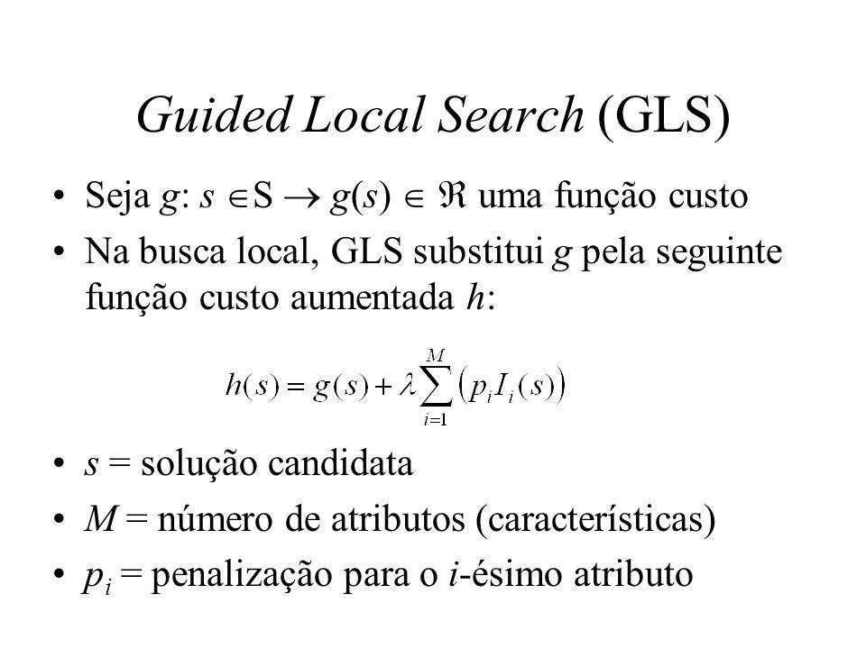 Guided Local Search (GLS) I i indica se a solução s tem o i-ésimo atributo I i é denominada função indicadora do atributo i Para que a busca local possa sair de ótimos locais, GLS penaliza certos atributos.