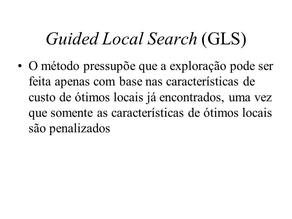 Guided Local Search (GLS) O método pressupõe que a exploração pode ser feita apenas com base nas características de custo de ótimos locais já encontra
