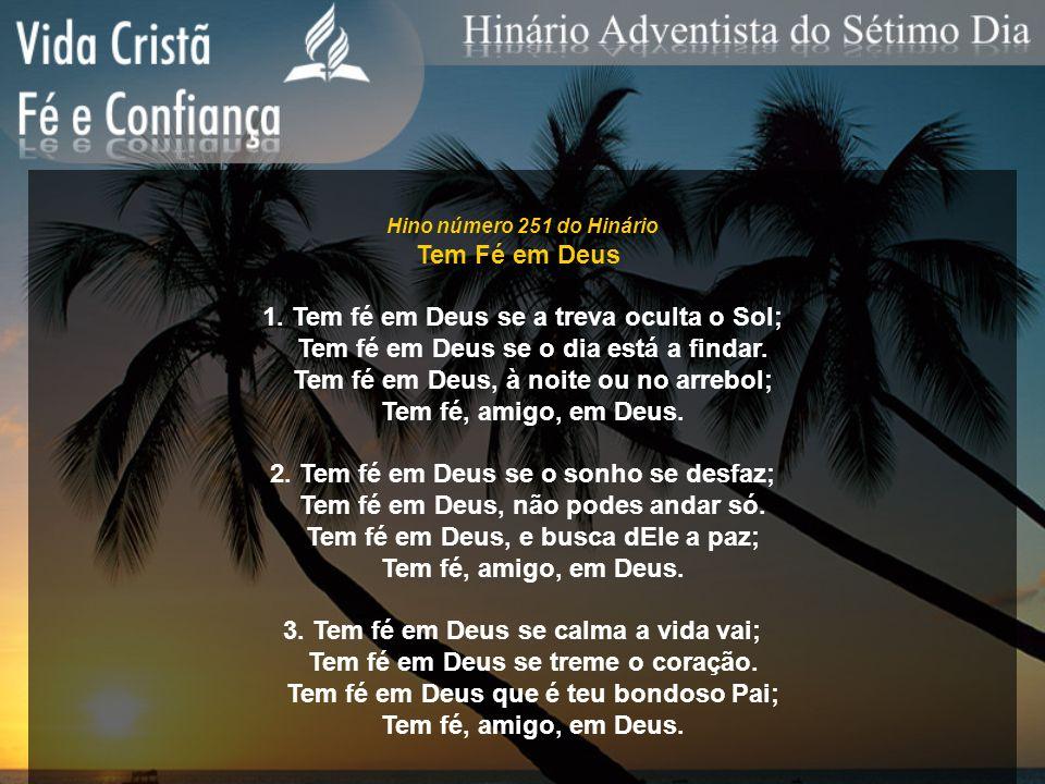 Hino número 251 do Hinário Tem Fé em Deus 1. Tem fé em Deus se a treva oculta o Sol; Tem fé em Deus se o dia está a findar. Tem fé em Deus, à noite ou