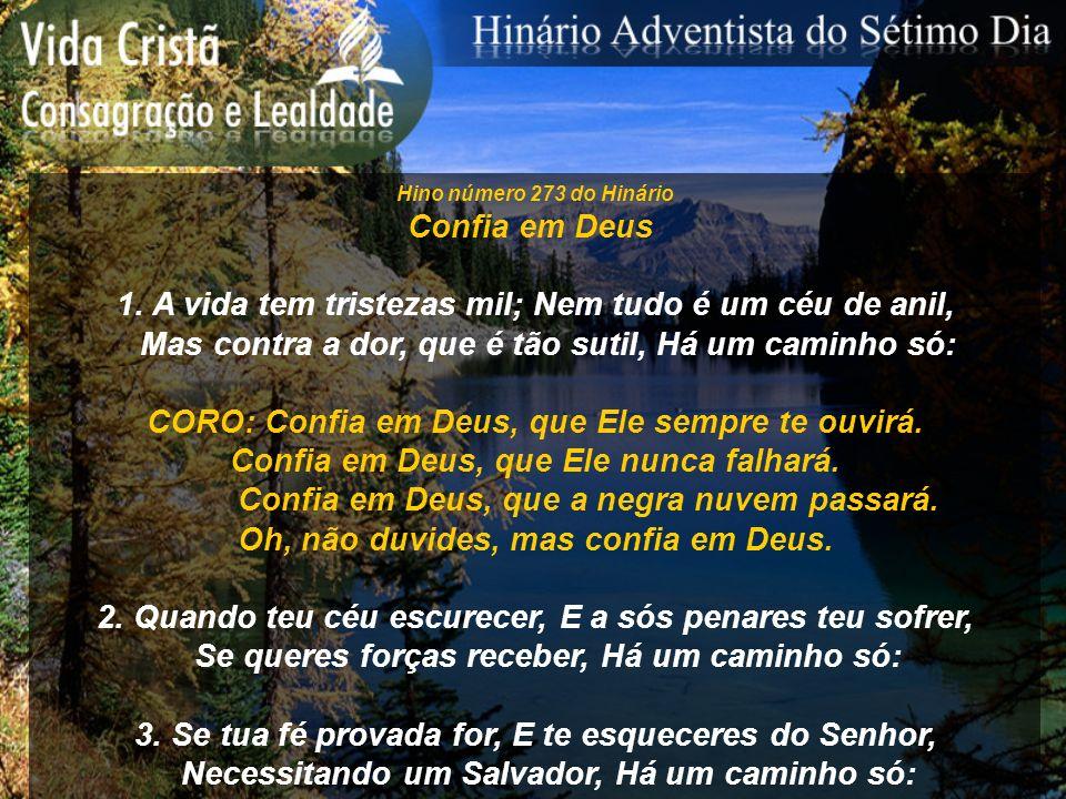 Hino número 273 do Hinário Confia em Deus 1. A vida tem tristezas mil; Nem tudo é um céu de anil, Mas contra a dor, que é tão sutil, Há um caminho só: