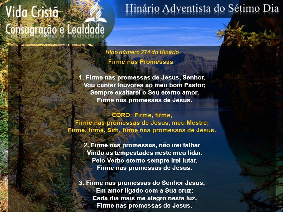 Hino número 274 do Hinário Firme nas Promessas 1. Firme nas promessas de Jesus, Senhor, Vou cantar louvores ao meu bom Pastor; Sempre exaltarei o Seu
