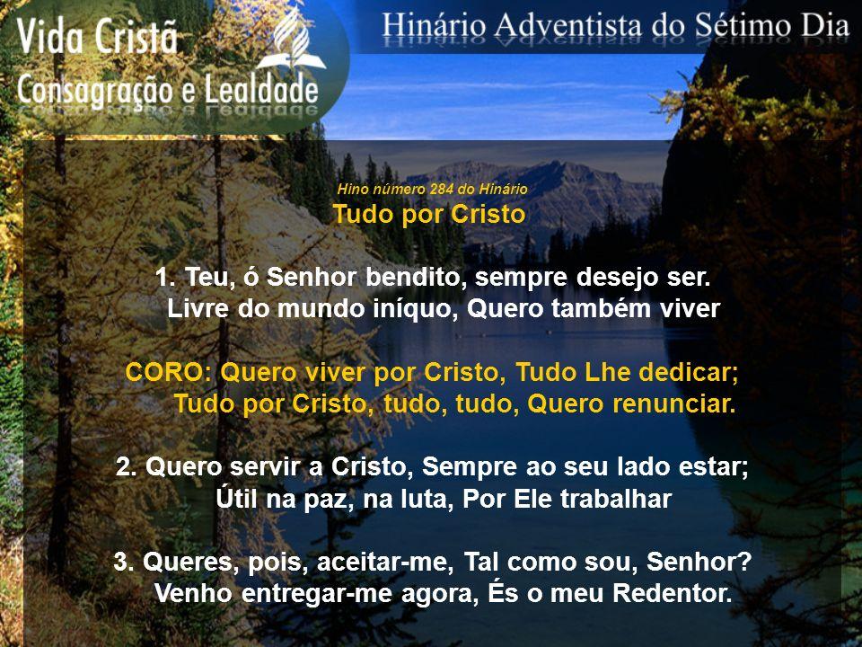 Hino número 284 do Hinário Tudo por Cristo 1. Teu, ó Senhor bendito, sempre desejo ser. Livre do mundo iníquo, Quero também viver CORO: Quero viver po