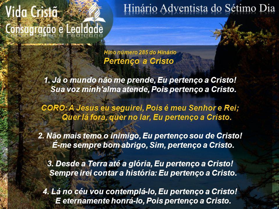 Hino número 285 do Hinário Pertenço a Cristo 1. Já o mundo não me prende, Eu pertenço a Cristo! Sua voz minh'alma atende, Pois pertenço a Cristo. CORO