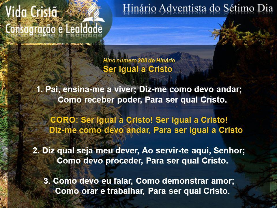 Hino número 288 do Hinário Ser Igual a Cristo 1. Pai, ensina-me a viver; Diz-me como devo andar; Como receber poder, Para ser qual Cristo. CORO: Ser i