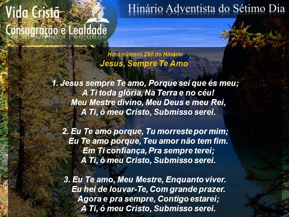 Hino número 290 do Hinário Jesus, Sempre Te Amo 1. Jesus sempre Te amo, Porque sei que és meu; A Ti toda glória, Na Terra e no céu! Meu Mestre divino,