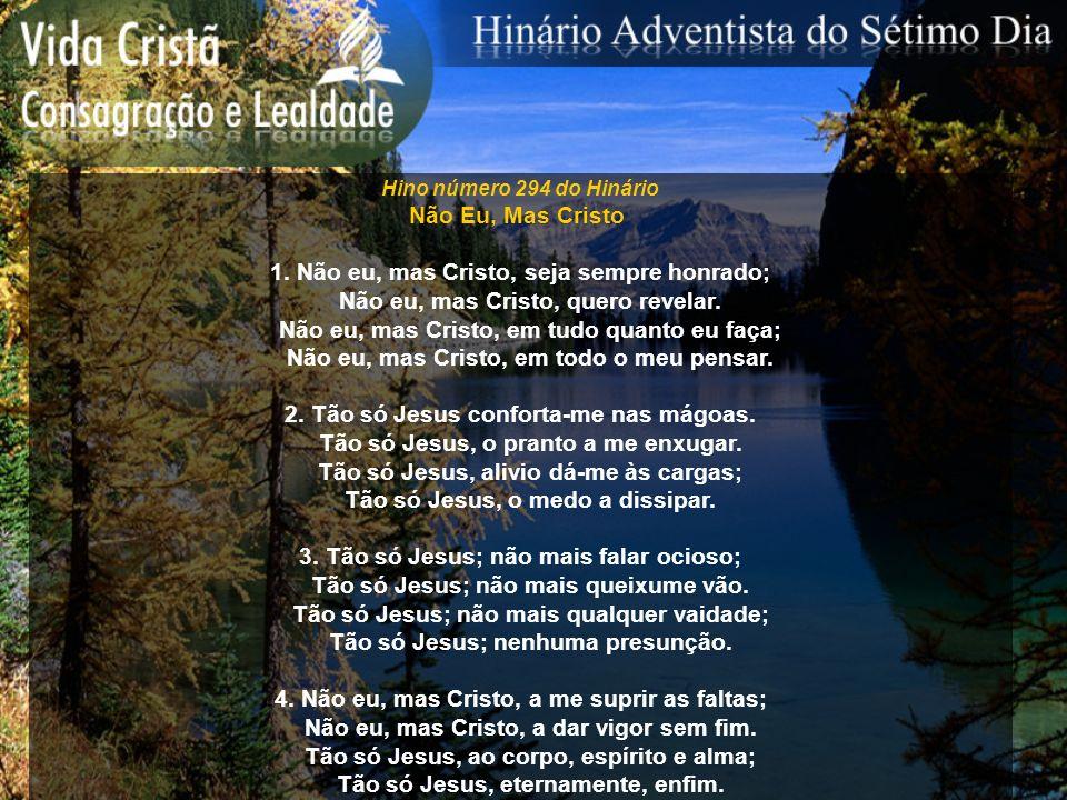 Hino número 294 do Hinário Não Eu, Mas Cristo 1. Não eu, mas Cristo, seja sempre honrado; Não eu, mas Cristo, quero revelar. Não eu, mas Cristo, em tu
