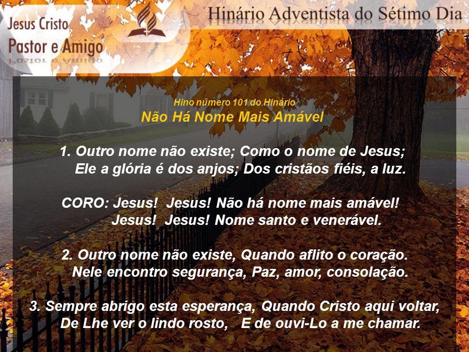 Hino número 101 do Hinário Não Há Nome Mais Amável 1. Outro nome não existe; Como o nome de Jesus; Ele a glória é dos anjos; Dos cristãos fiéis, a luz