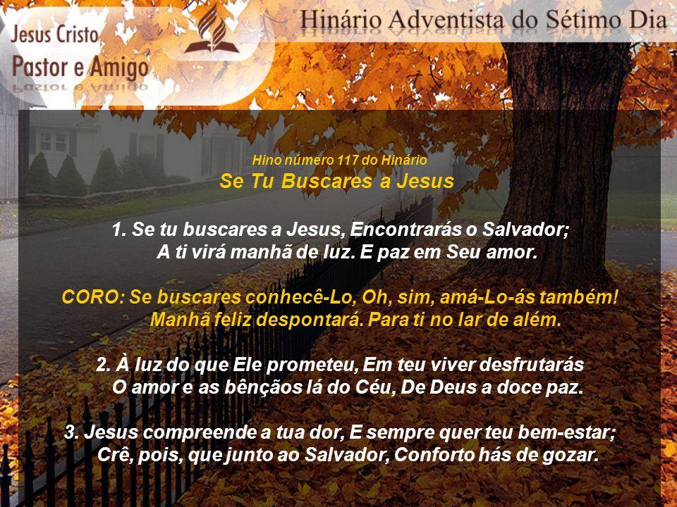Hino número 117 do Hinário Se Tu Buscares a Jesus 1. Se tu buscares a Jesus, Encontrarás o Salvador; A ti virá manhã de luz. E paz em Seu amor. CORO: