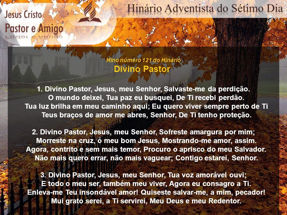 Hino número 121 do Hinário Divino Pastor 1. Divino Pastor, Jesus, meu Senhor, Salvaste-me da perdição. O mundo deixei, Tua paz eu busquei, De Ti receb