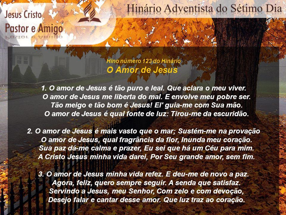 Hino número 123 do Hinário O Amor de Jesus 1. O amor de Jesus é tão puro e leal. Que aclara o meu viver. O amor de Jesus me liberta do mal. E envolve