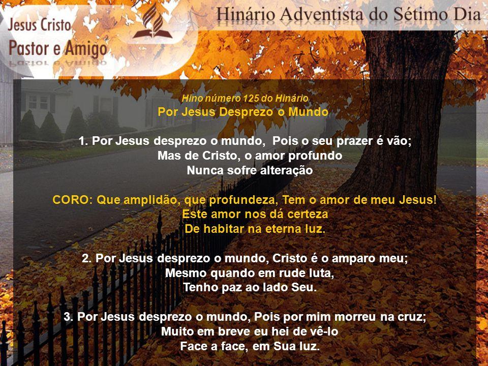 Hino número 125 do Hinário Por Jesus Desprezo o Mundo 1. Por Jesus desprezo o mundo, Pois o seu prazer é vão; Mas de Cristo, o amor profundo Nunca sof