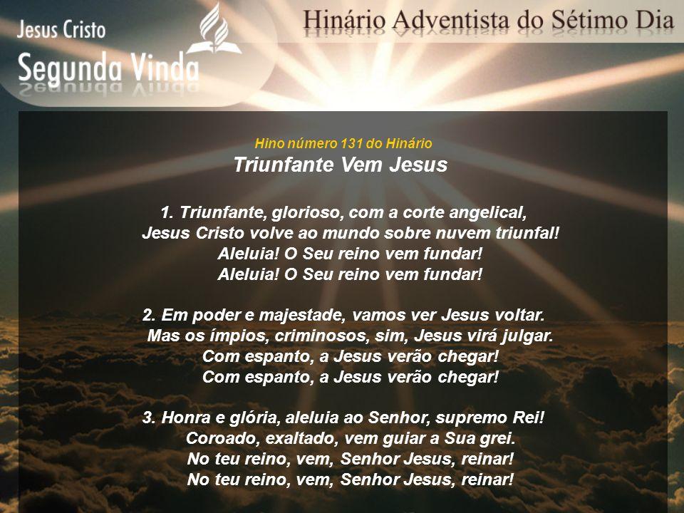 Hino número 131 do Hinário Triunfante Vem Jesus 1. Triunfante, glorioso, com a corte angelical, Jesus Cristo volve ao mundo sobre nuvem triunfal! Alel