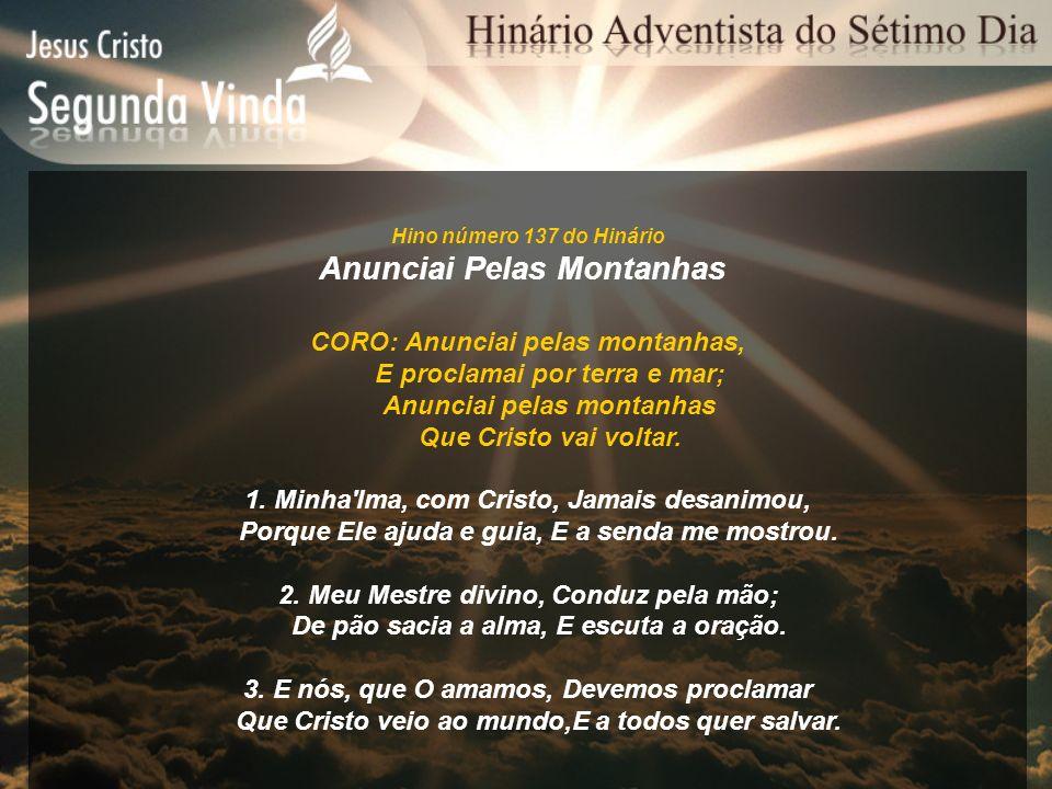 Hino número 137 do Hinário Anunciai Pelas Montanhas CORO: Anunciai pelas montanhas, E proclamai por terra e mar; Anunciai pelas montanhas Que Cristo v