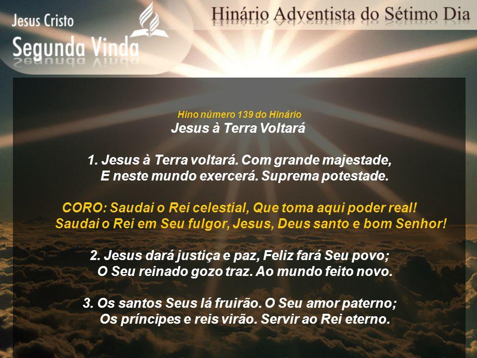 Hino número 139 do Hinário Jesus à Terra Voltará 1. Jesus à Terra voltará. Com grande majestade, E neste mundo exercerá. Suprema potestade. CORO: Saud