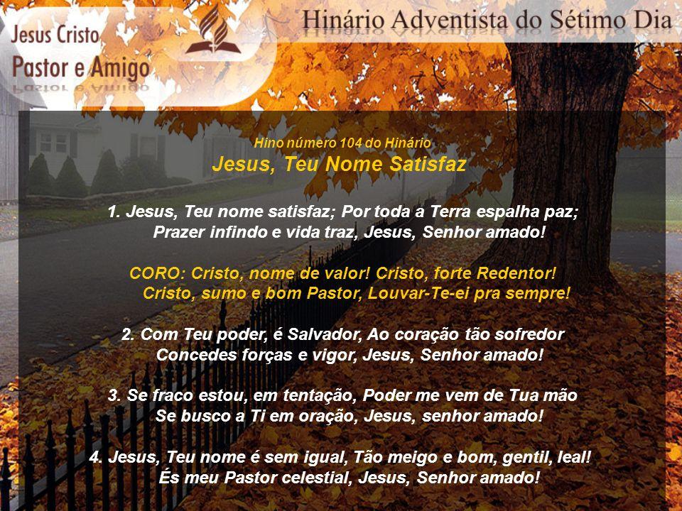 Hino número 104 do Hinário Jesus, Teu Nome Satisfaz 1. Jesus, Teu nome satisfaz; Por toda a Terra espalha paz; Prazer infindo e vida traz, Jesus, Senh