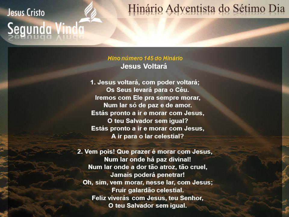 Hino número 145 do Hinário Jesus Voltará 1. Jesus voltará, com poder voltará; Os Seus levará para o Céu. Iremos com Ele pra sempre morar, Num lar só d