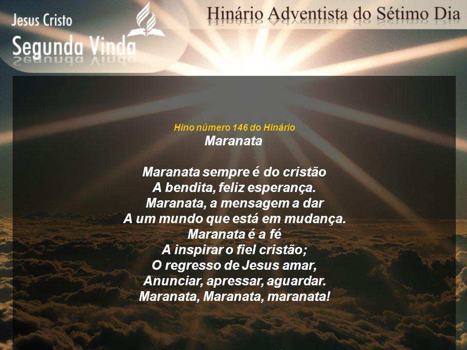 Hino número 146 do Hinário Maranata Maranata sempre é do cristão A bendita, feliz esperança. Maranata, a mensagem a dar A um mundo que está em mudança