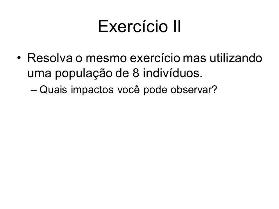 Exercício II Resolva o mesmo exercício mas utilizando uma população de 8 indivíduos. –Quais impactos você pode observar?