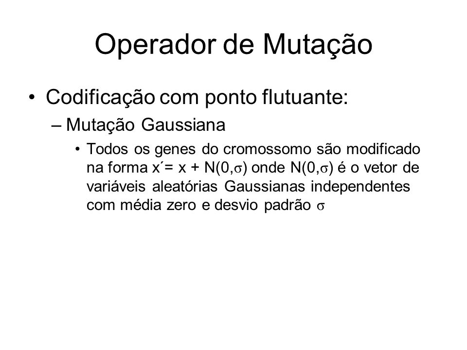 Operador de Mutação Codificação com ponto flutuante: –Mutação Gaussiana Todos os genes do cromossomo são modificado na forma x´= x + N(0, σ ) onde N(0