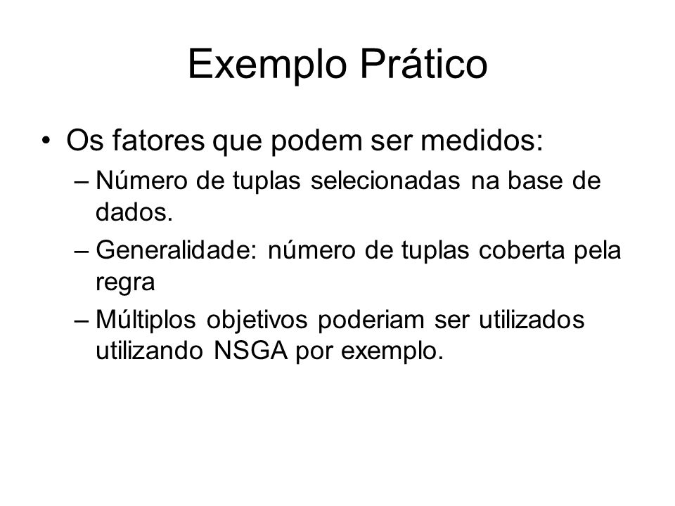 Exemplo Prático Os fatores que podem ser medidos: –Número de tuplas selecionadas na base de dados. –Generalidade: número de tuplas coberta pela regra