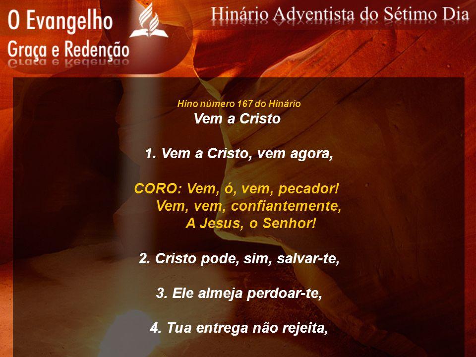 Hino número 167 do Hinário Vem a Cristo 1. Vem a Cristo, vem agora, CORO: Vem, ó, vem, pecador! Vem, vem, confiantemente, A Jesus, o Senhor! 2. Cristo