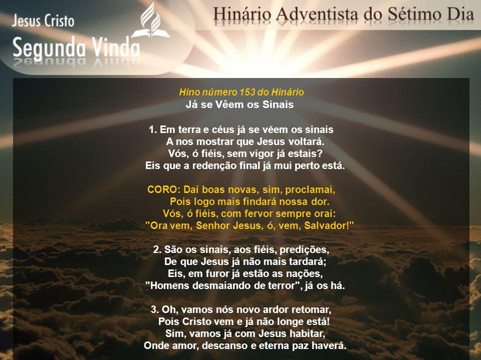 Hino número 153 do Hinário Já se Vêem os Sinais 1. Em terra e céus já se vêem os sinais A nos mostrar que Jesus voltará. Vós, ó fiéis, sem vigor já es