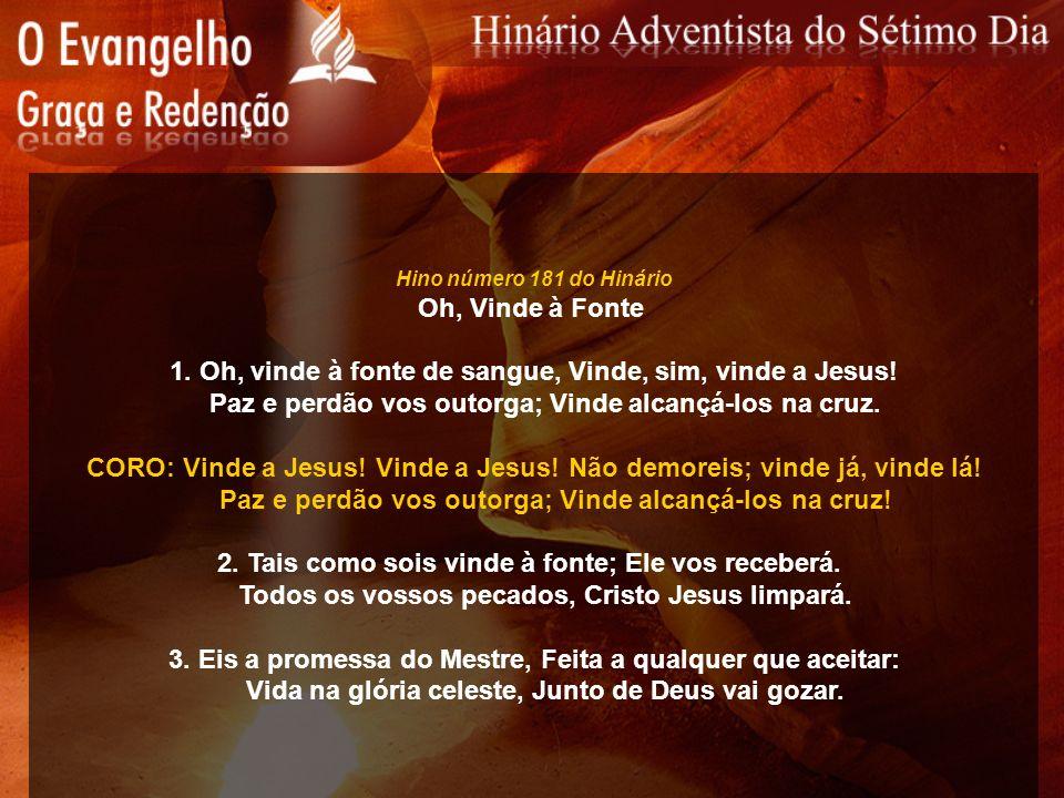 Hino número 181 do Hinário Oh, Vinde à Fonte 1. Oh, vinde à fonte de sangue, Vinde, sim, vinde a Jesus! Paz e perdão vos outorga; Vinde alcançá-los na