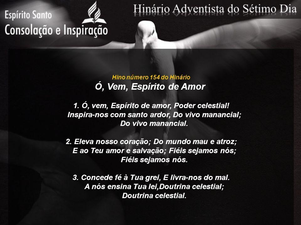 Hino número 154 do Hinário Ó, Vem, Espírito de Amor 1. Ó, vem, Espírito de amor, Poder celestial! Inspira-nos com santo ardor, Do vivo manancial; Do v