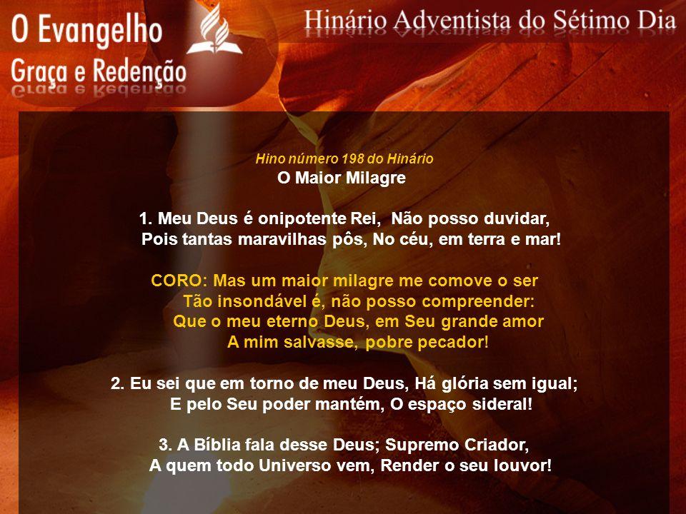 Hino número 198 do Hinário O Maior Milagre 1. Meu Deus é onipotente Rei, Não posso duvidar, Pois tantas maravilhas pôs, No céu, em terra e mar! CORO: