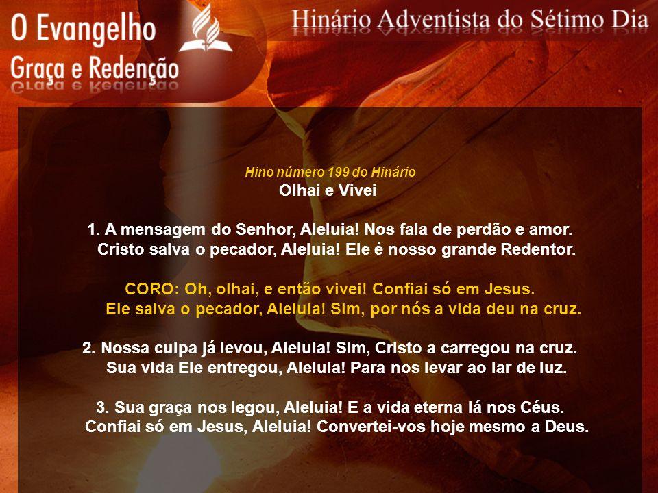 Hino número 199 do Hinário Olhai e Vivei 1. A mensagem do Senhor, Aleluia! Nos fala de perdão e amor. Cristo salva o pecador, Aleluia! Ele é nosso gra