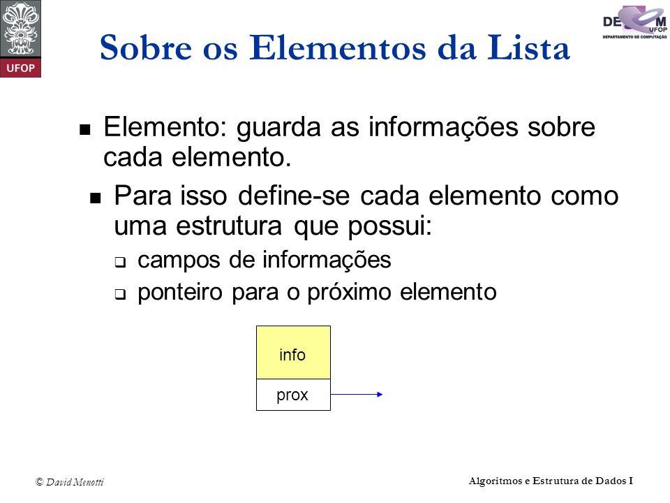© David Menotti Algoritmos e Estrutura de Dados I Estrutura da Lista Usando Apontadores typedef int TipoChave; typedef struct { TipoChave Chave; /* outros componentes */ } TipoItem; typedef struct Celula* Apontador; typedef struct Celula { TipoItem Item; struct Celula* pProx; /* Apontador pProx; */ } Celula; typedef struct { Apontador pPrimeiro; Apontador pUltimo; } TipoLista;
