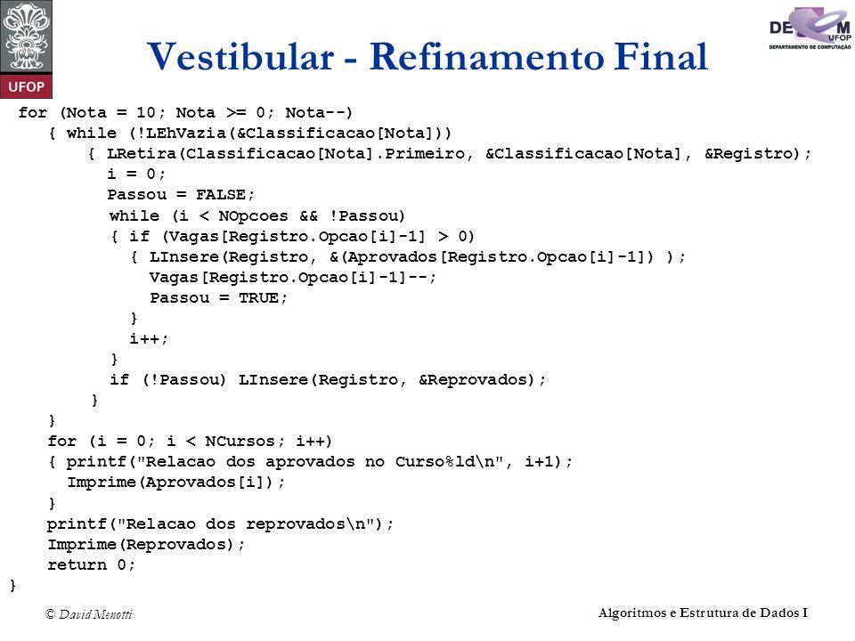 © David Menotti Algoritmos e Estrutura de Dados I Vestibular - Refinamento Final for (Nota = 10; Nota >= 0; Nota--) { while (!LEhVazia(&Classificacao[