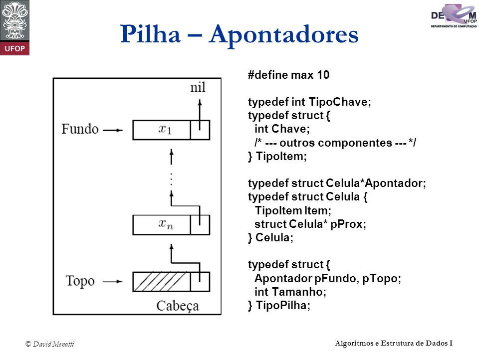 © David Menotti Algoritmos e Estrutura de Dados I Pilha – Apontadores #define max 10 typedef int TipoChave; typedef struct { int Chave; /* --- outros