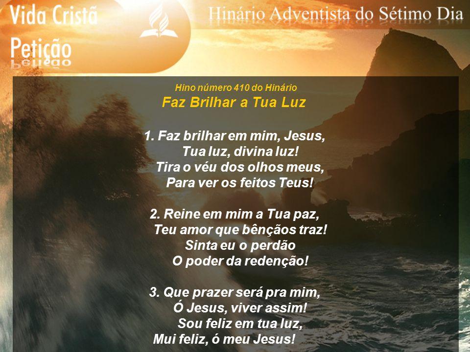 Hino número 410 do Hinário Faz Brilhar a Tua Luz 1. Faz brilhar em mim, Jesus, Tua luz, divina luz! Tira o véu dos olhos meus, Para ver os feitos Teus