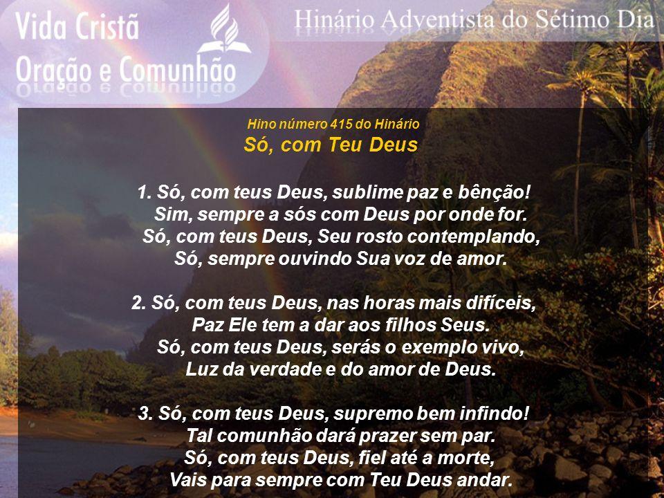 Hino número 415 do Hinário Só, com Teu Deus 1. Só, com teus Deus, sublime paz e bênção! Sim, sempre a sós com Deus por onde for. Só, com teus Deus, Se