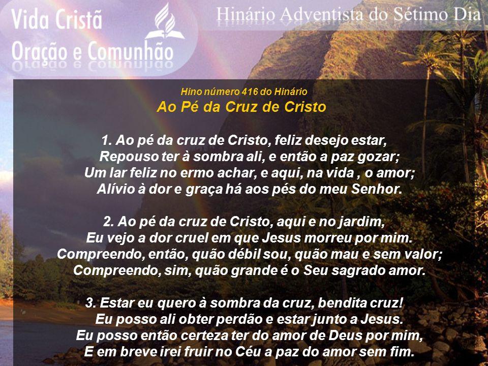 Hino número 416 do Hinário Ao Pé da Cruz de Cristo 1. Ao pé da cruz de Cristo, feliz desejo estar, Repouso ter à sombra ali, e então a paz gozar; Um l