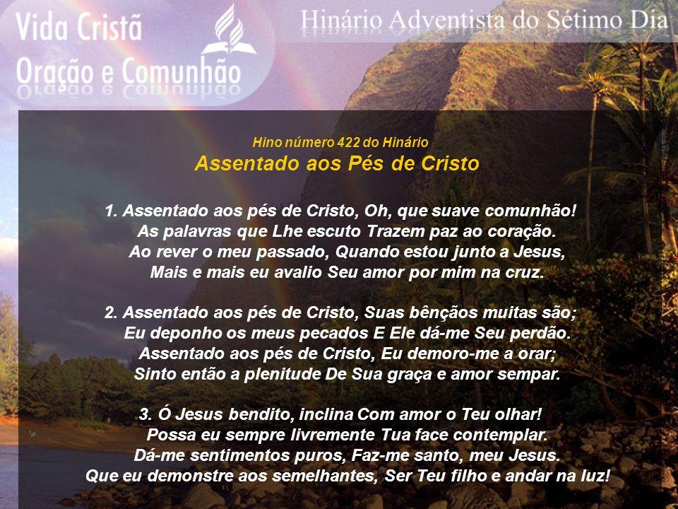 Hino número 422 do Hinário Assentado aos Pés de Cristo 1. Assentado aos pés de Cristo, Oh, que suave comunhão! As palavras que Lhe escuto Trazem paz a