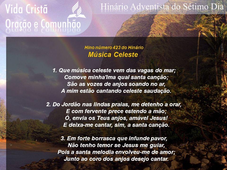 Hino número 423 do Hinário Música Celeste 1. Que música celeste vem das vagas do mar; Comove minha'lma qual santa canção; São as vozes de anjos soando