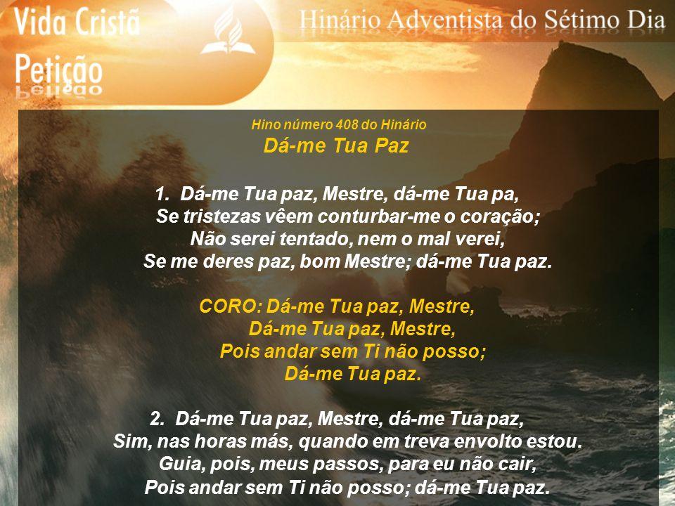 Hino número 408 do Hinário Dá-me Tua Paz 1. Dá-me Tua paz, Mestre, dá-me Tua pa, Se tristezas vêem conturbar-me o coração; Não serei tentado, nem o ma