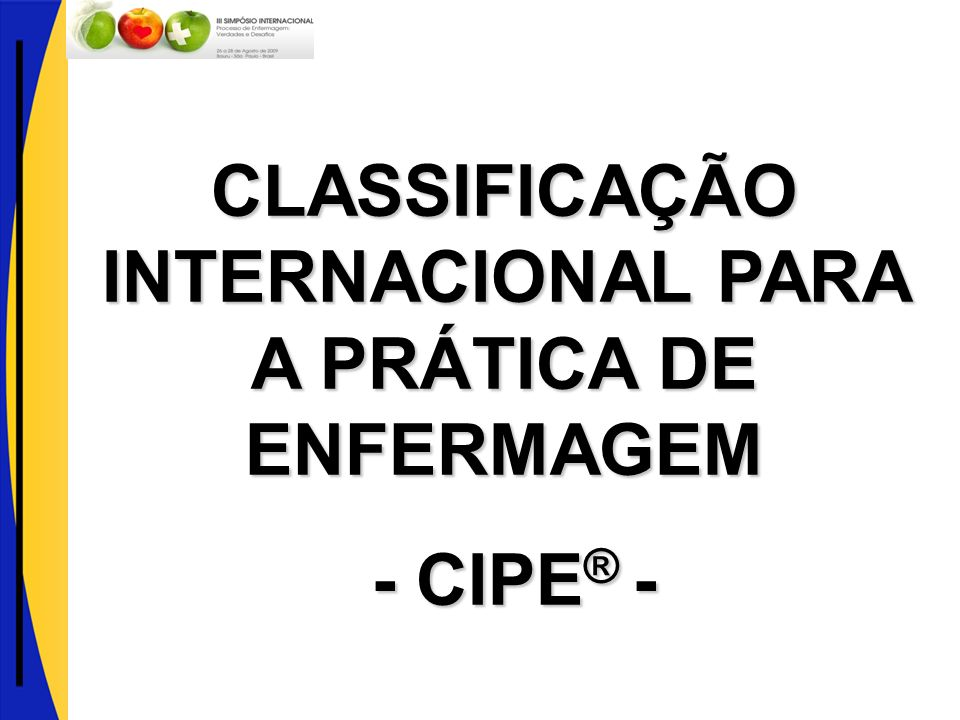 Related Classification International Classification of Primary Care (ICPC) International Classification of External Causes of Injury (ICECI) The Anatomical, Therapeutic, Chemical (ATC) classification system with Defined Daily Doses ISO 9999 Technical aids for persons with disabilities Classificação Internacional para a Prática de Enfermagem (CIPE ® ) Reference Classifications International Classification of Diseases (ICD) International Classification of Functioning, Disability and Health (ICF) International Classification of Health Interventions (ICHI) - (Under development) Derived Classifications International Classification of Diseases for Oncology, Third Edition (ICD-O-3) The ICD-10 Classification of Mental and Behavioural Disorders Application of the ICD to Dentistry and Stomatology, Third Edition (ICD-DA) Application of the ICD to Neurology (ICD-10-NA) ICF Version for Children and Youth (ICF-CY) Fonte: http://www.who.int/classifications/en/