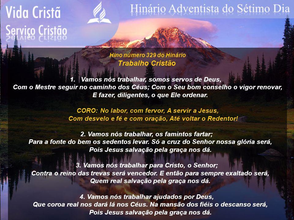 Hino número 329 do Hinário Trabalho Cristão 1.Vamos nós trabalhar, somos servos de Deus, Com o Mestre seguir no caminho dos Céus; Com o Seu bom consel