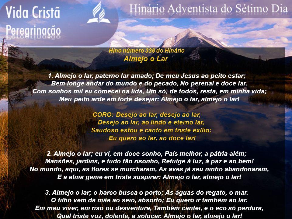Hino número 336 do Hinário Almejo o Lar 1. Almejo o lar, paterno lar amado; De meu Jesus ao peito estar; Bem longe andar do mundo e do pecado, No pere
