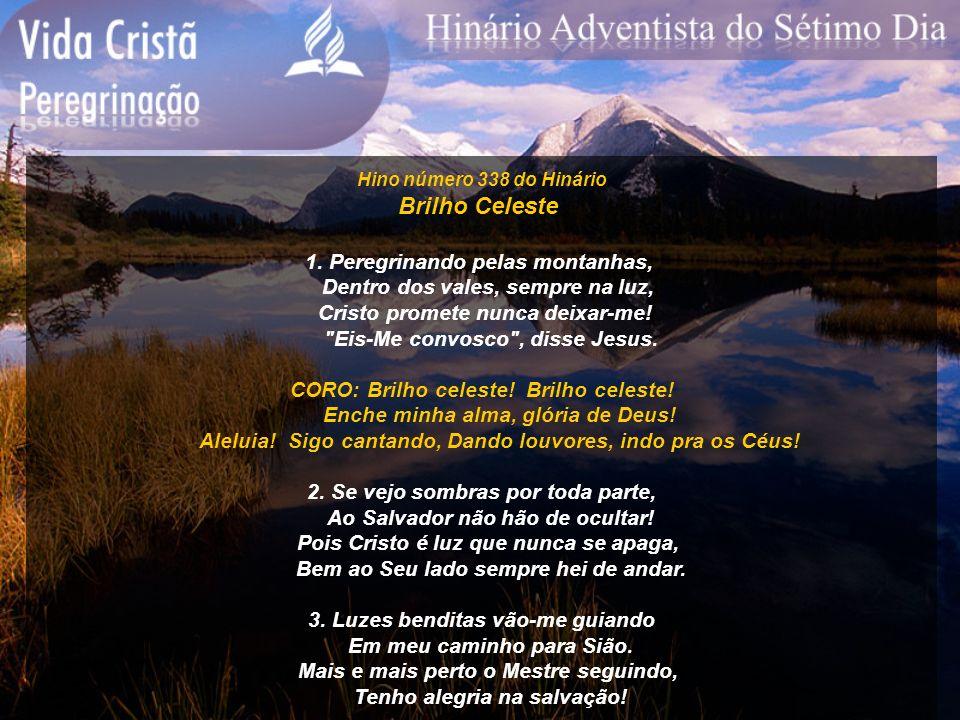 Hino número 338 do Hinário Brilho Celeste 1. Peregrinando pelas montanhas, Dentro dos vales, sempre na luz, Cristo promete nunca deixar-me!